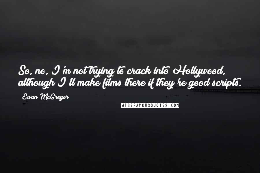Ewan McGregor quotes: So, no, I'm not trying to crack into Hollywood, although I'll make films there if they're good scripts.