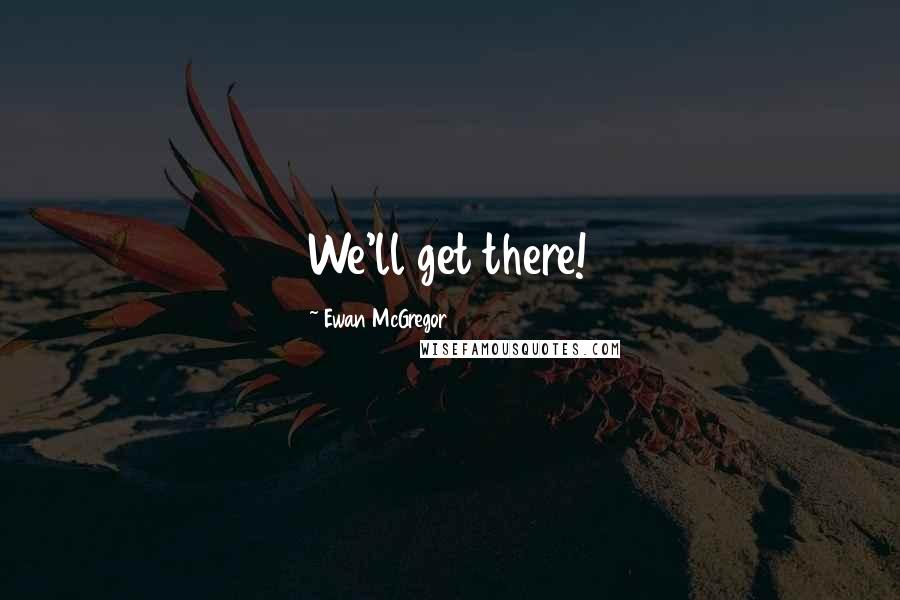 Ewan McGregor quotes: We'll get there!