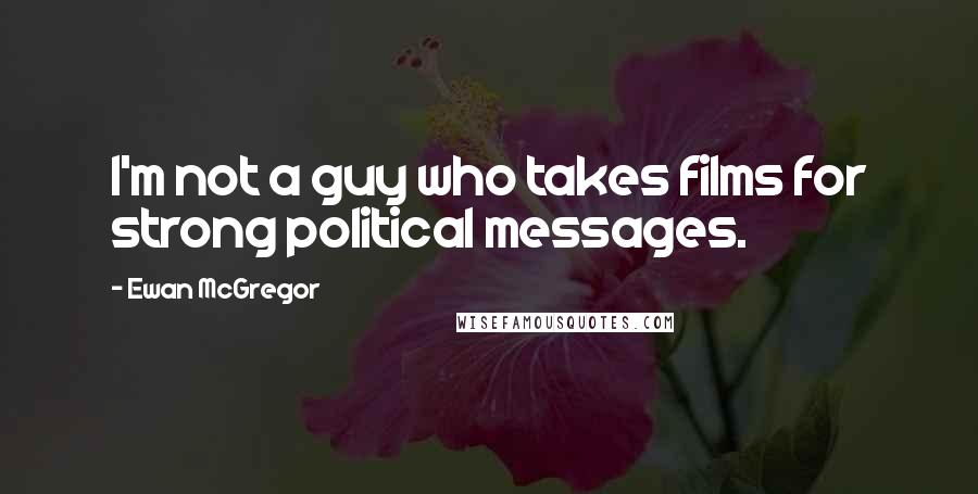 Ewan McGregor quotes: I'm not a guy who takes films for strong political messages.