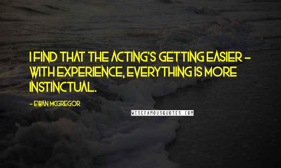 Ewan McGregor quotes: I find that the acting's getting easier - with experience, everything is more instinctual.