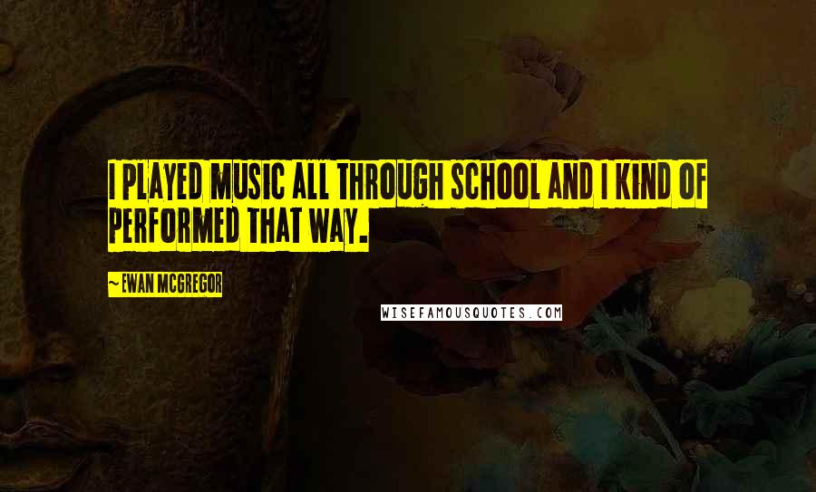 Ewan McGregor quotes: I played music all through school and I kind of performed that way.