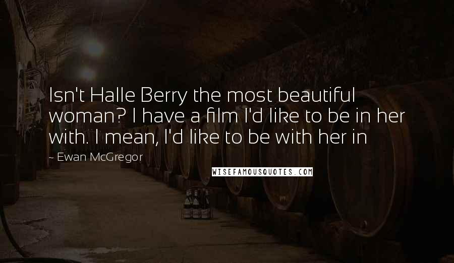 Ewan McGregor quotes: Isn't Halle Berry the most beautiful woman? I have a film I'd like to be in her with. I mean, I'd like to be with her in