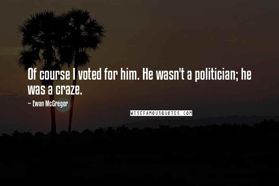 Ewan McGregor quotes: Of course I voted for him. He wasn't a politician; he was a craze.