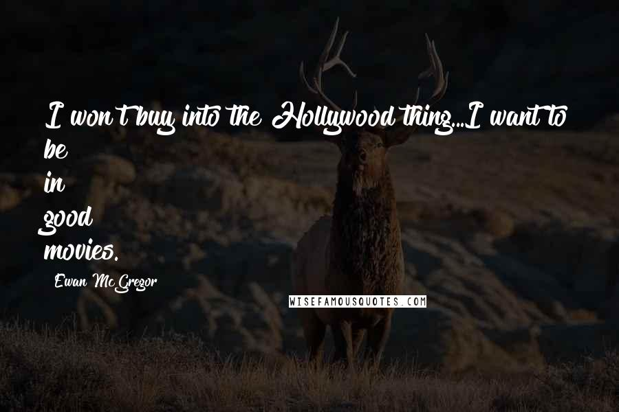 Ewan McGregor quotes: I won't buy into the Hollywood thing...I want to be in good movies.