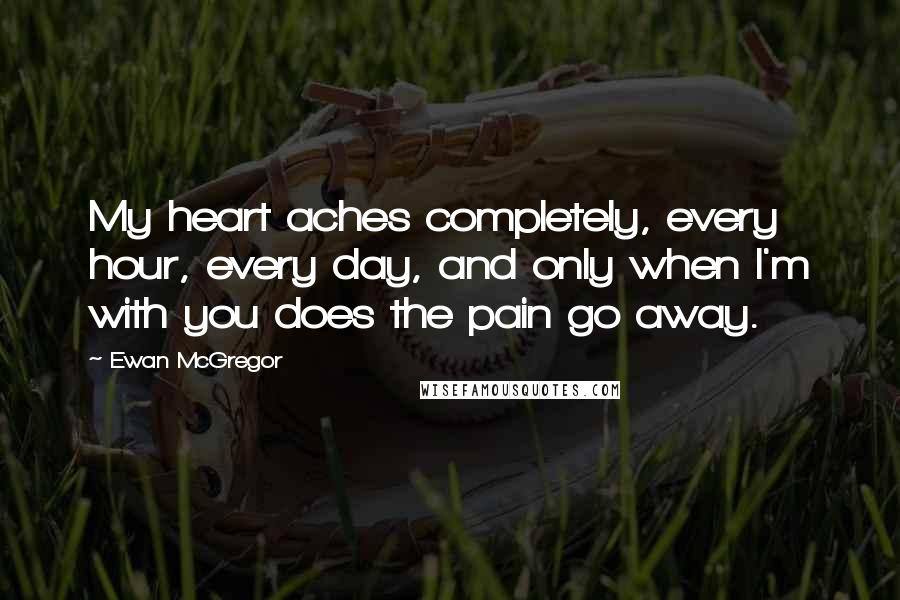 Ewan McGregor quotes: My heart aches completely, every hour, every day, and only when I'm with you does the pain go away.