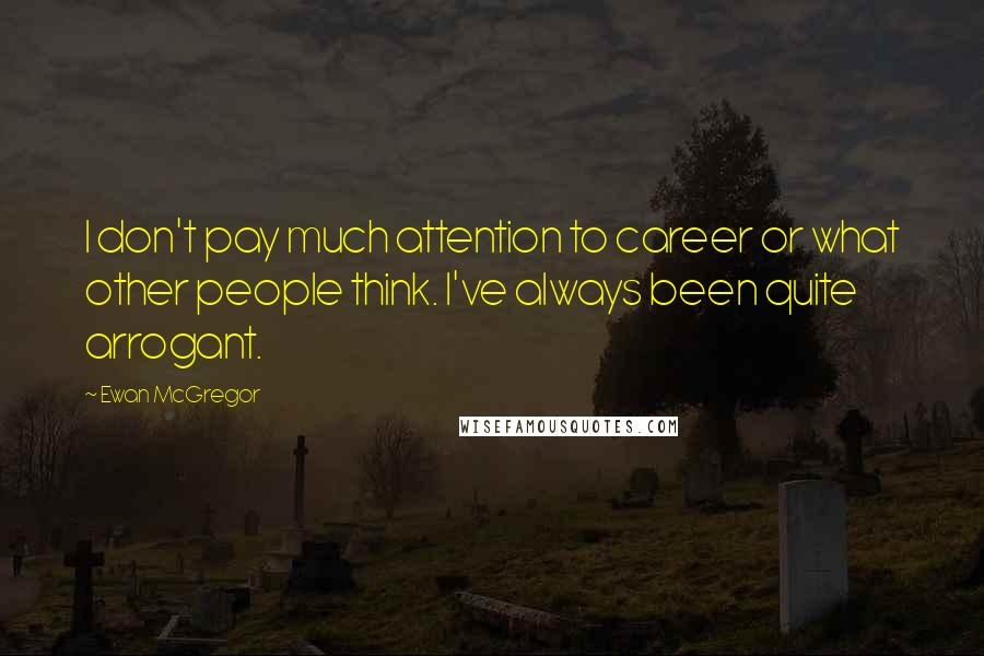 Ewan McGregor quotes: I don't pay much attention to career or what other people think. I've always been quite arrogant.