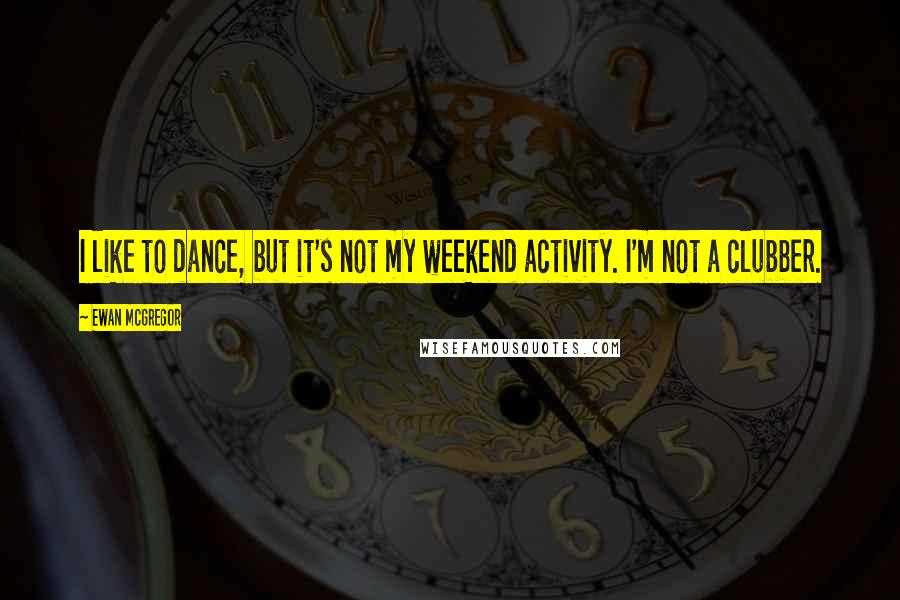 Ewan McGregor quotes: I like to dance, but it's not my weekend activity. I'm not a clubber.