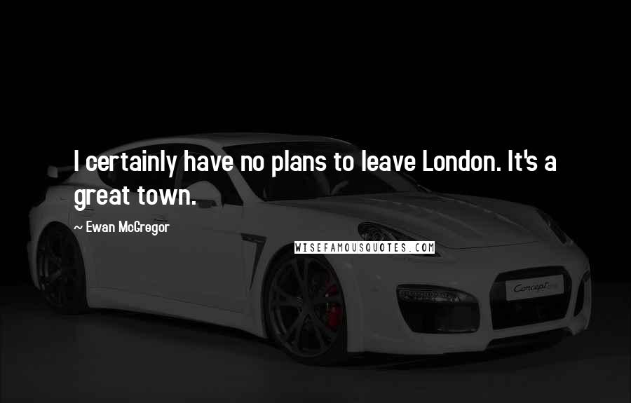 Ewan McGregor quotes: I certainly have no plans to leave London. It's a great town.