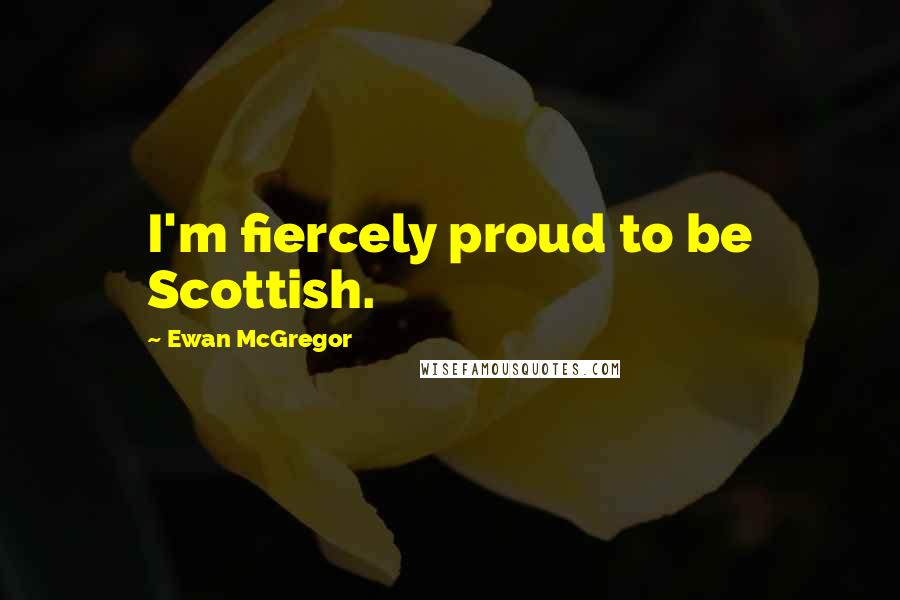 Ewan McGregor quotes: I'm fiercely proud to be Scottish.