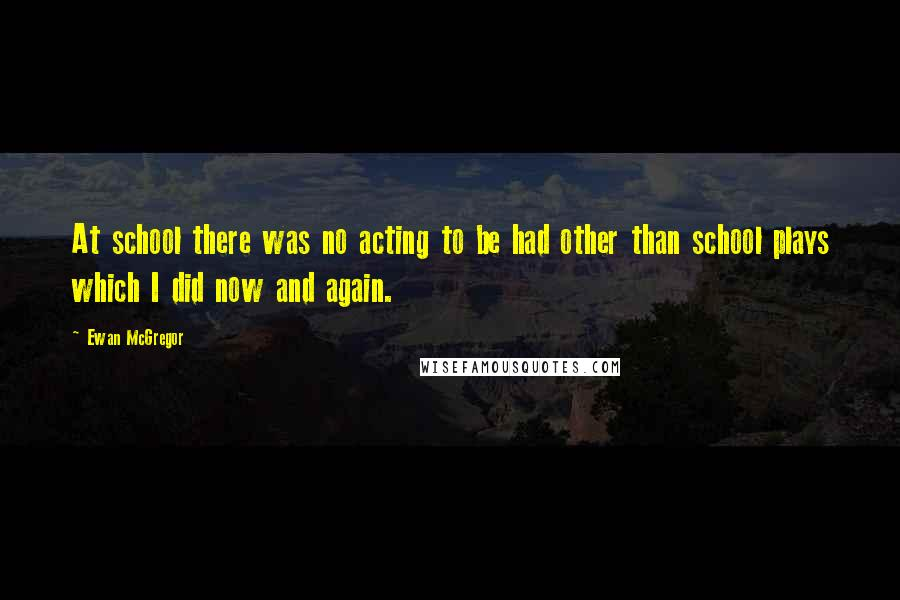 Ewan McGregor quotes: At school there was no acting to be had other than school plays which I did now and again.