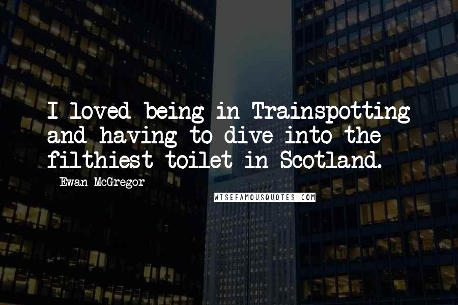 Ewan McGregor quotes: I loved being in Trainspotting and having to dive into the filthiest toilet in Scotland.