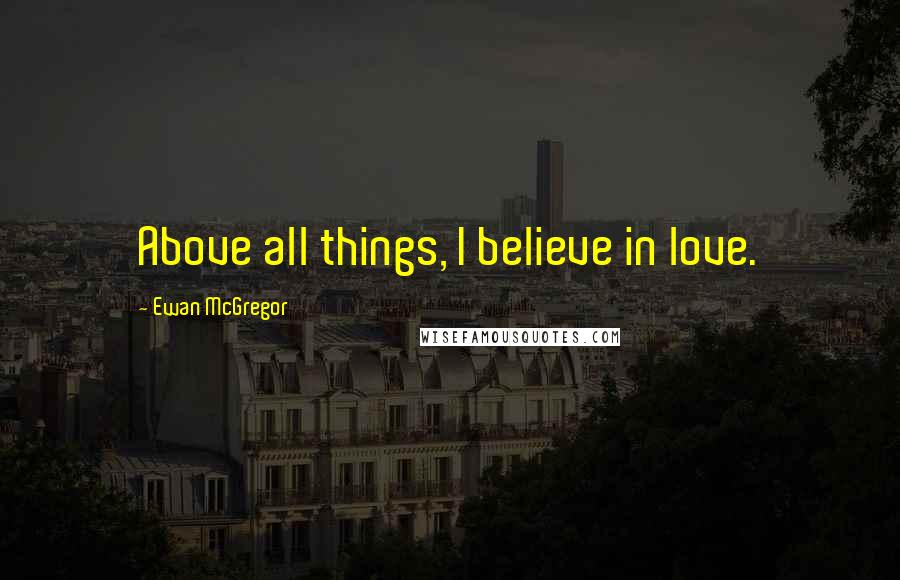 Ewan McGregor quotes: Above all things, I believe in love.