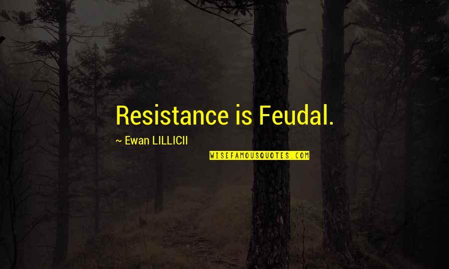 Ewan Quotes By Ewan LILLICII: Resistance is Feudal.