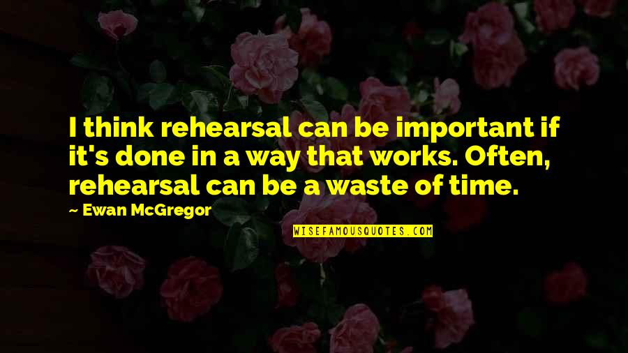 Ewan Quotes By Ewan McGregor: I think rehearsal can be important if it's
