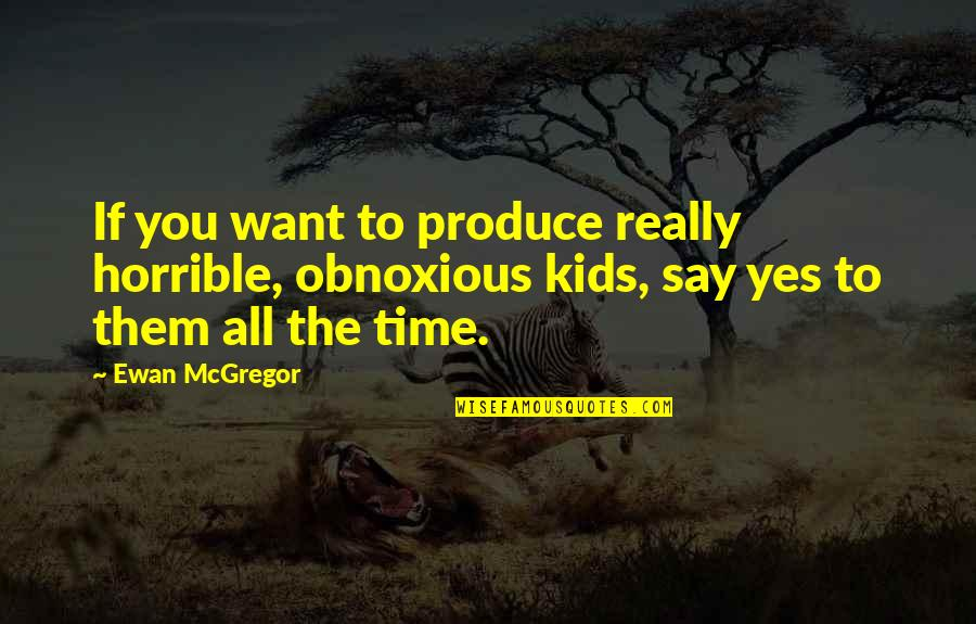 Ewan Quotes By Ewan McGregor: If you want to produce really horrible, obnoxious