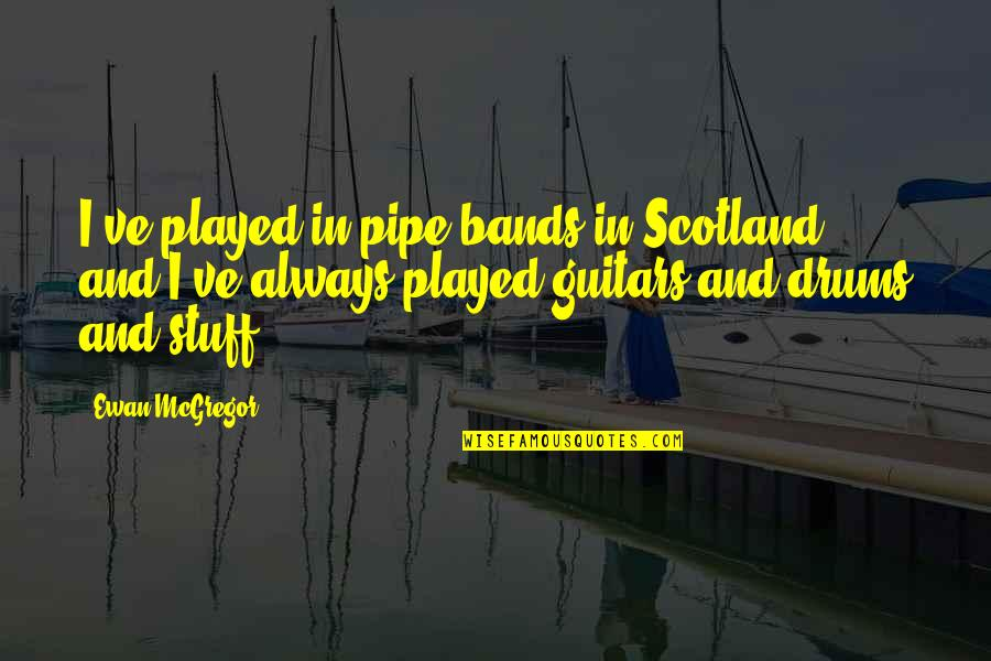 Ewan Quotes By Ewan McGregor: I've played in pipe bands in Scotland, and