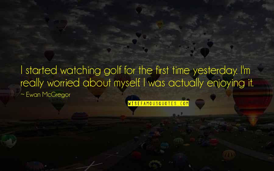 Ewan Quotes By Ewan McGregor: I started watching golf for the first time