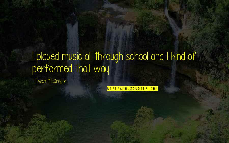 Ewan Quotes By Ewan McGregor: I played music all through school and I