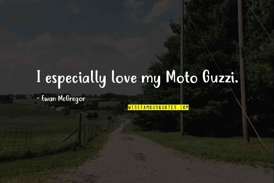 Ewan Quotes By Ewan McGregor: I especially love my Moto Guzzi.