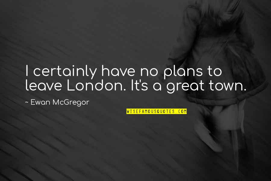 Ewan Quotes By Ewan McGregor: I certainly have no plans to leave London.
