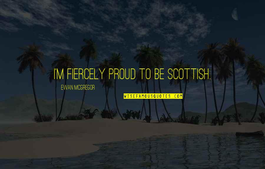 Ewan Quotes By Ewan McGregor: I'm fiercely proud to be Scottish.