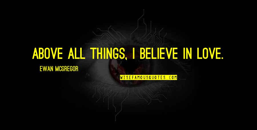 Ewan Quotes By Ewan McGregor: Above all things, I believe in love.