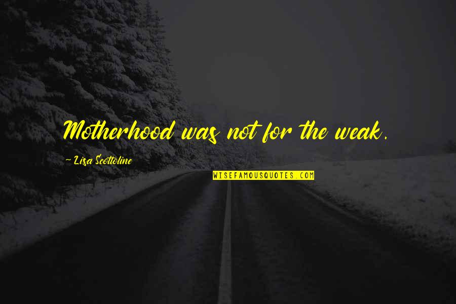 Ex Boyfriends You Miss Quotes By Lisa Scottoline: Motherhood was not for the weak.