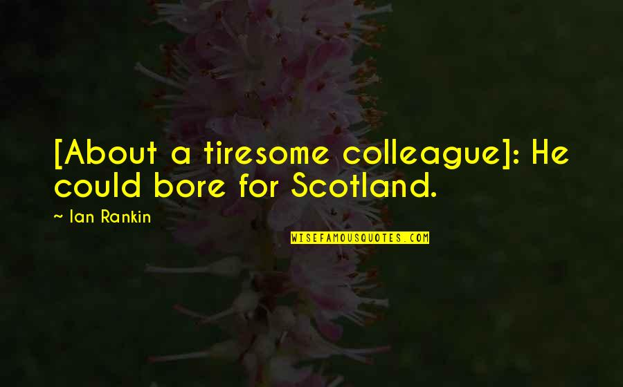Ex Colleague Quotes By Ian Rankin: [About a tiresome colleague]: He could bore for