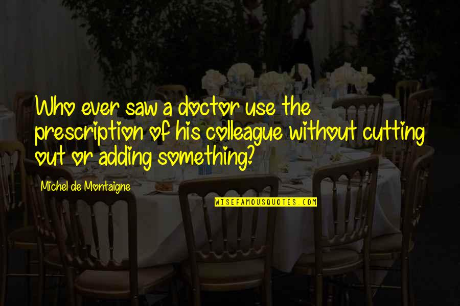 Ex Colleague Quotes By Michel De Montaigne: Who ever saw a doctor use the prescription