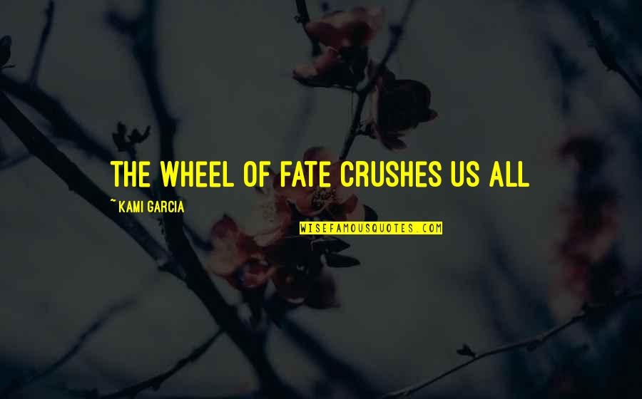 Ex Crushes Quotes By Kami Garcia: the wheel of fate crushes us all