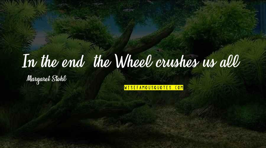 Ex Crushes Quotes By Margaret Stohl: In the end, the Wheel crushes us all.