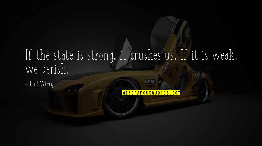 Ex Crushes Quotes By Paul Valery: If the state is strong, it crushes us.