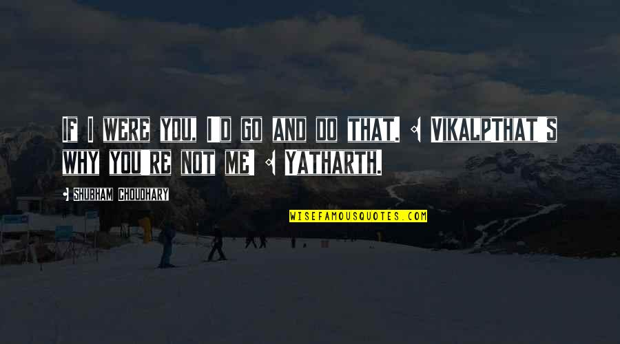 Ex Love Funny Quotes By Shubham Choudhary: If I were you, I'd go and do