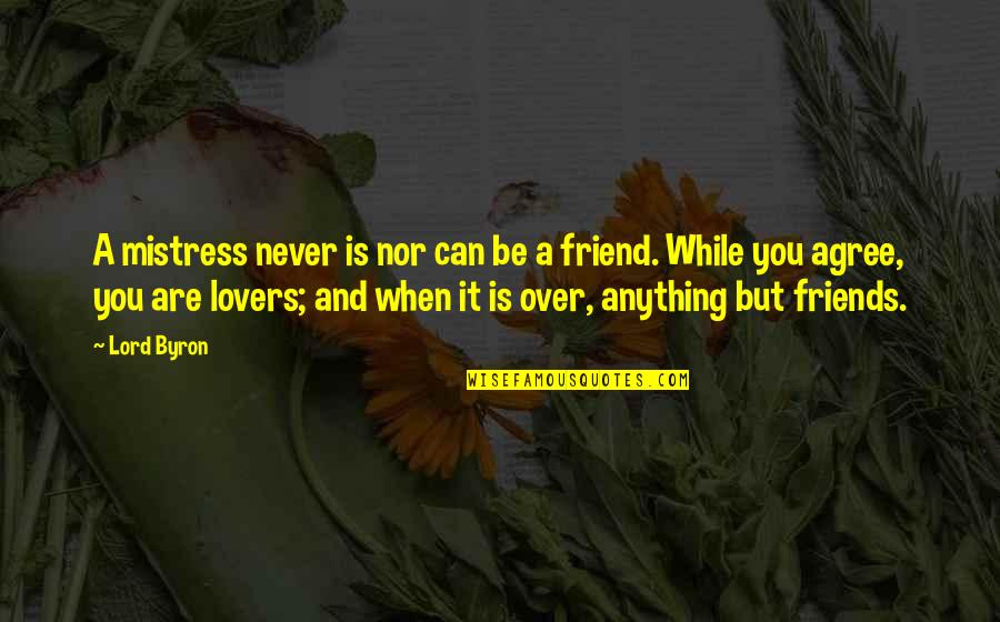 Ex Lovers Can't Be Friends Quotes By Lord Byron: A mistress never is nor can be a
