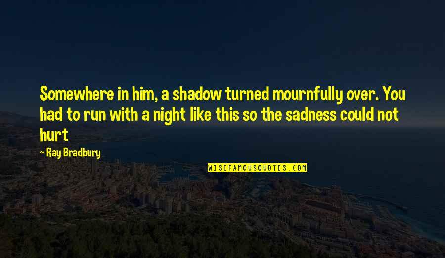 Ex Lovers Can't Be Friends Quotes By Ray Bradbury: Somewhere in him, a shadow turned mournfully over.