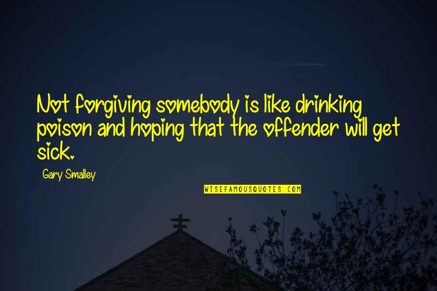 Ex Offender Quotes By Gary Smalley: Not forgiving somebody is like drinking poison and