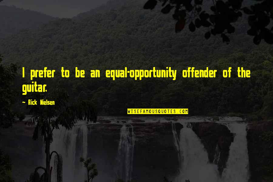 Ex Offender Quotes By Rick Nielsen: I prefer to be an equal-opportunity offender of
