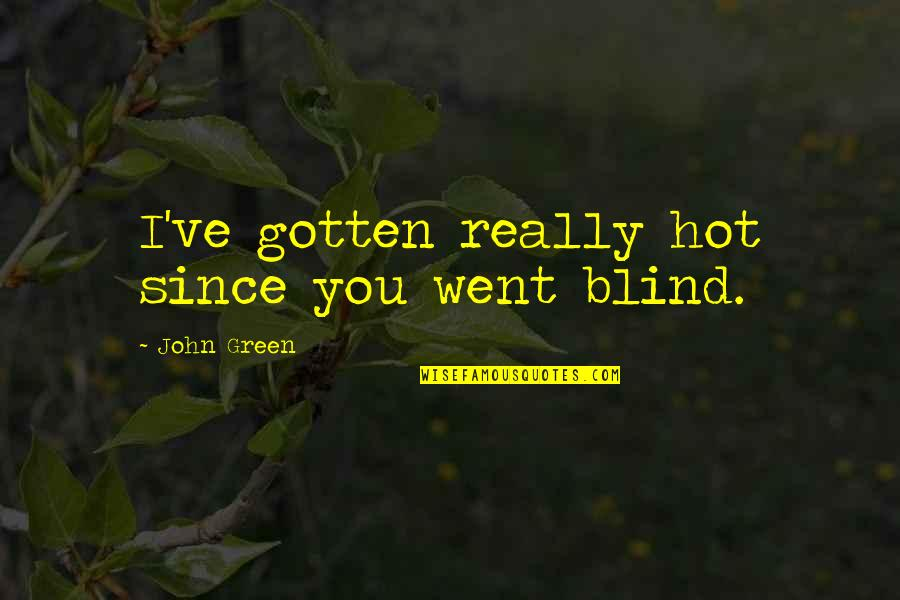 Exageration Quotes By John Green: I've gotten really hot since you went blind.