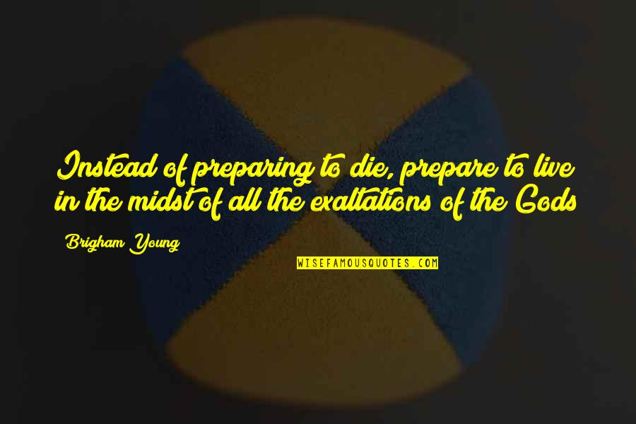 Exaltations Quotes By Brigham Young: Instead of preparing to die, prepare to live