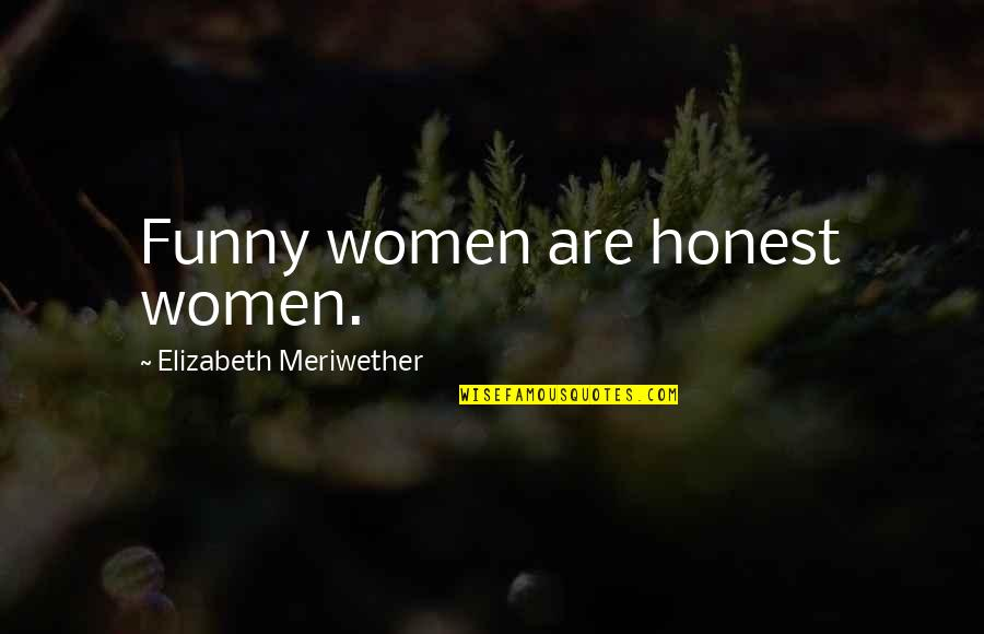 Exalting God Quotes By Elizabeth Meriwether: Funny women are honest women.
