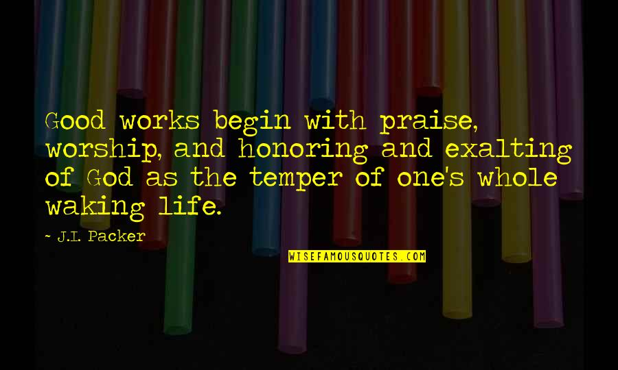 Exalting God Quotes By J.I. Packer: Good works begin with praise, worship, and honoring