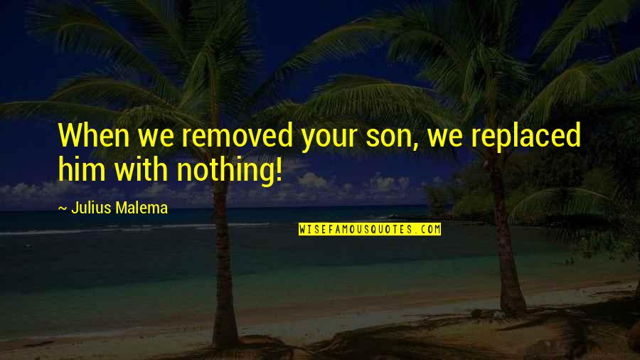 Exalting God Quotes By Julius Malema: When we removed your son, we replaced him