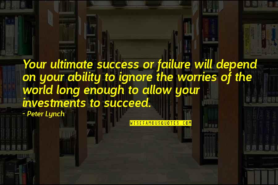 Exalting God Quotes By Peter Lynch: Your ultimate success or failure will depend on