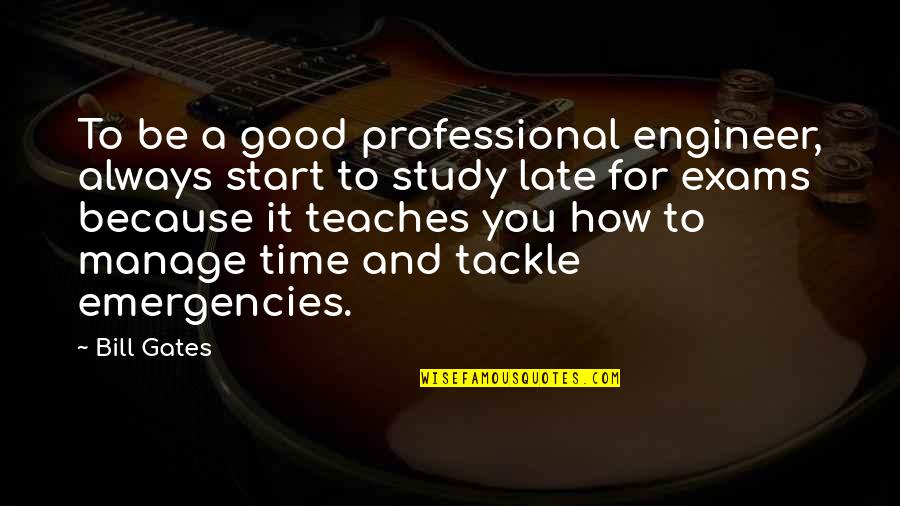 Exam Study Quotes By Bill Gates: To be a good professional engineer, always start