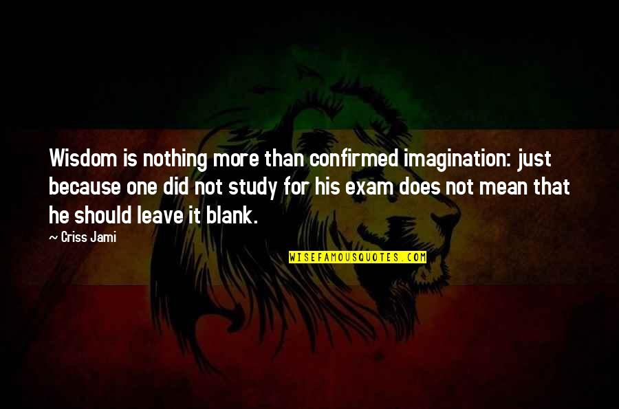 Exam Study Quotes By Criss Jami: Wisdom is nothing more than confirmed imagination: just