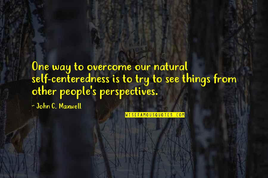 Examination Passed Quotes By John C. Maxwell: One way to overcome our natural self-centeredness is