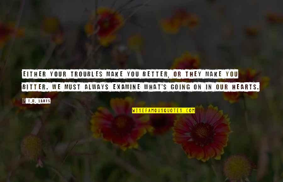 Examine Your Heart Quotes By T.D. Jakes: Either your troubles make you better, or they