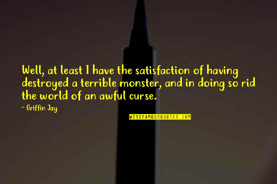 Examples Of Job Quotes By Griffin Jay: Well, at least I have the satisfaction of