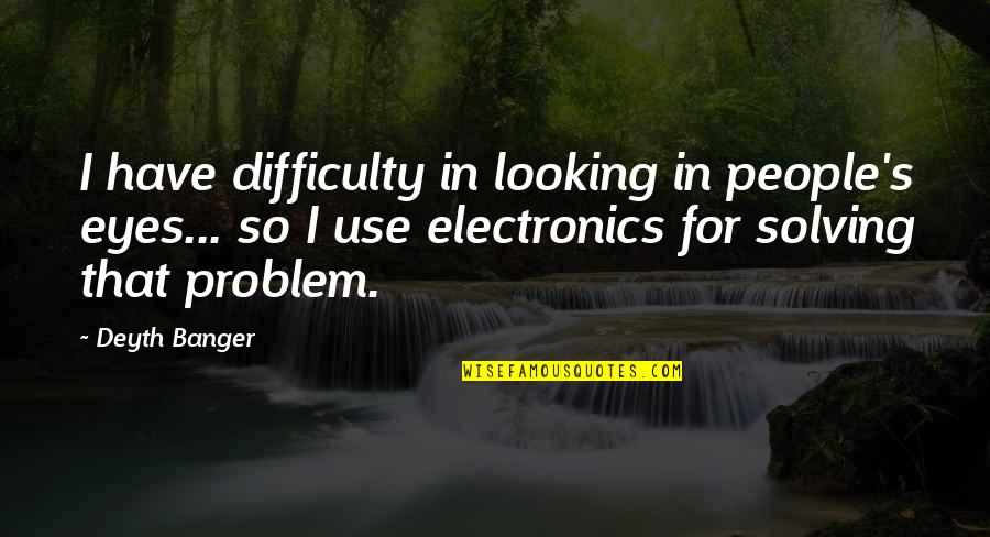 Exams Coming Near Quotes By Deyth Banger: I have difficulty in looking in people's eyes...