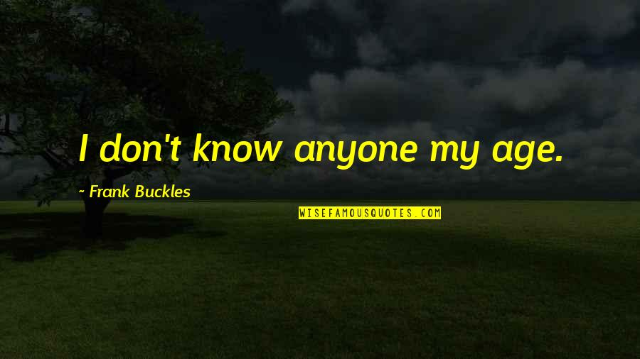Exams Coming Near Quotes By Frank Buckles: I don't know anyone my age.